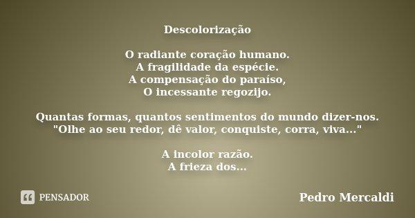 Descolorização O radiante coração humano. A fragilidade da espécie. A compensação do paraíso, O incessante regozijo. Quantas formas, quantos sentimentos do mund... Frase de Pedro Mercaldi.