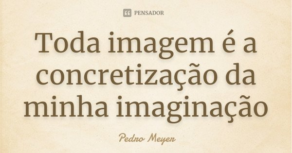 Toda imagem é a concretização da minha imaginação... Frase de Pedro Meyer.
