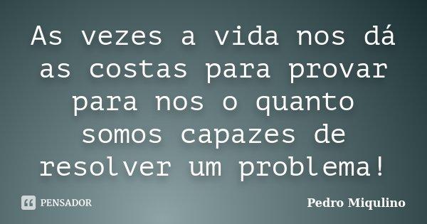 As vezes a vida nos dá as costas para provar para nos o quanto somos capazes de resolver um problema!... Frase de Pedro Miqulino.