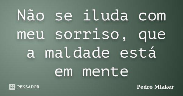 Não se iluda com meu sorriso, que a maldade está em mente... Frase de Pedro Mlaker.