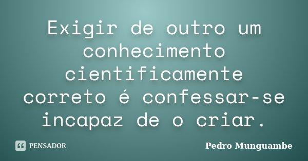 Exigir de outro um conhecimento cientificamente correto é confessar-se incapaz de o criar.... Frase de Pedro Munguambe.
