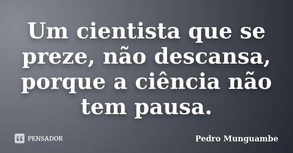 Um cientista que se preze, não descansa, porque a ciência não tem pausa.... Frase de Pedro Munguambe.