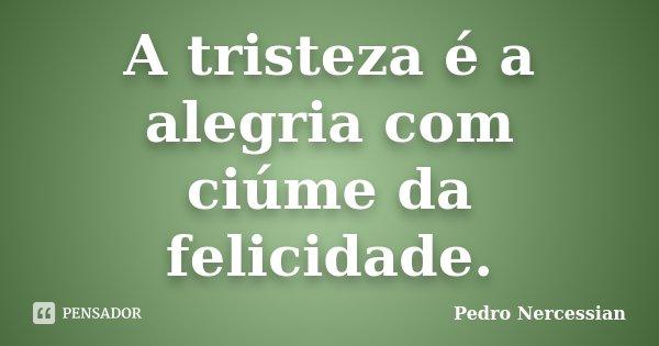 A tristeza é a alegria com ciúme da felicidade.... Frase de Pedro Nercessian.