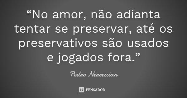 """""""No amor, não adianta tentar se preservar, até os preservativos são usados e jogados fora.""""... Frase de Pedro Nercessian."""