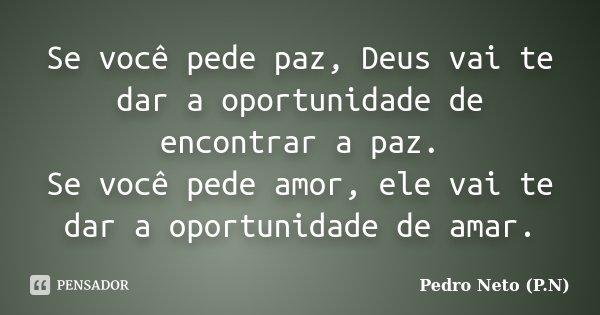 Se você pede paz, Deus vai te dar a oportunidade de encontrar a paz. Se você pede amor, ele vai te dar a oportunidade de amar.... Frase de Pedro Neto (P.N).