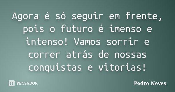 Agora é só seguir em frente, pois o futuro é imenso e intenso! Vamos sorrir e correr atrás de nossas conquistas e vitorias!... Frase de Pedro Neves.