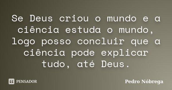 Se Deus criou o mundo e a ciência estuda o mundo, logo posso concluir que a ciência pode explicar tudo, até Deus.... Frase de Pedro Nóbrega.