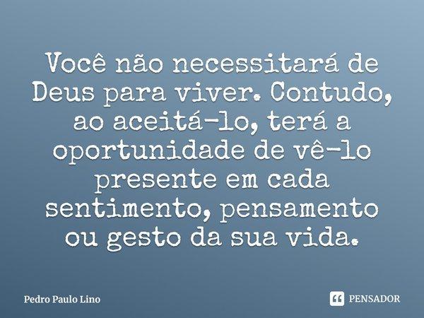 Você não necessitará de Deus para viver. Contudo, ao aceitá-lo, terá a oportunidade de vê-lo presente em cada sentimento, pensamento ou gesto da sua vida.... Frase de Pedro Paulo Lino.