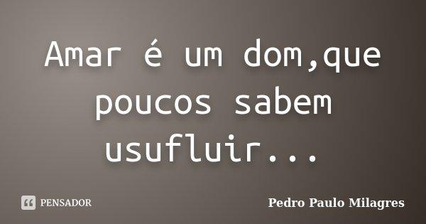Amar é um dom,que poucos sabem usufluir...... Frase de Pedro Paulo Milagres.