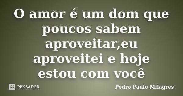 O amor é um dom que poucos sabem aproveitar,eu aproveitei e hoje estou com você... Frase de Pedro Paulo Milagres.