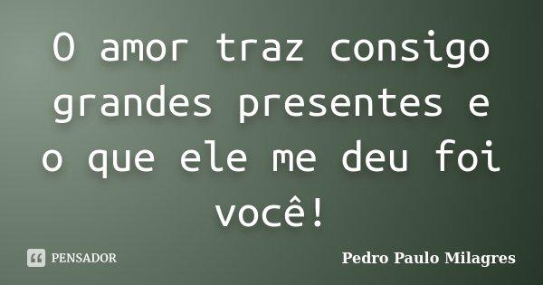 O amor traz consigo grandes presentes e o que ele me deu foi você!... Frase de Pedro Paulo Milagres.