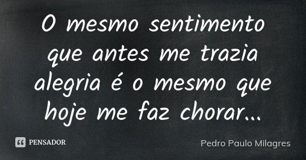 O mesmo sentimento que antes me trazia alegria é o mesmo que hoje me faz chorar...... Frase de Pedro Paulo Milagres.
