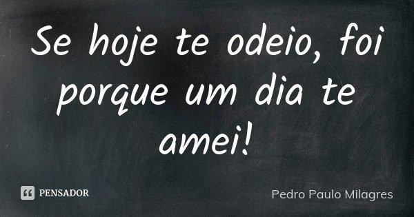 Se hoje te odeio,foi porque um dia te amei!... Frase de Pedro Paulo Milagres.