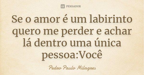 Se o amor é um labirinto quero me perder e achar lá dentro uma única pessoa:Você... Frase de Pedro Paulo Milagres.