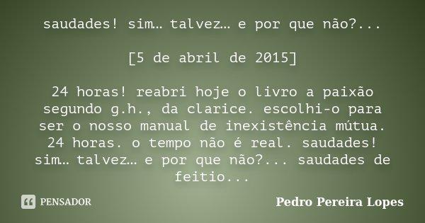 saudades! sim… talvez… e por que não?... [5 de abril de 2015] 24 horas! reabri hoje o livro a paixão segundo g.h., da clarice. escolhi-o para ser o nosso manual... Frase de Pedro Pereira Lopes.