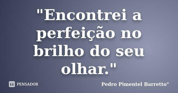 """""""Encontrei a perfeição no brilho do seu olhar.""""... Frase de Pedro Pimentel Barretto"""