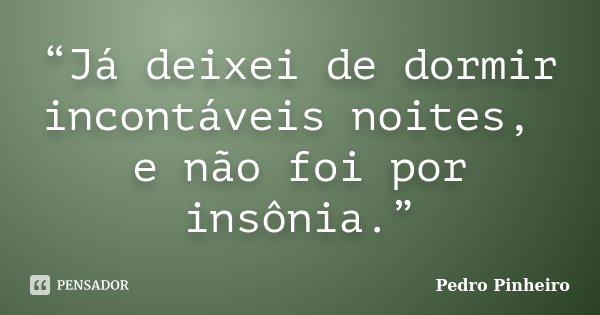 """""""Já deixei de dormir incontáveis noites, e não foi por insônia.""""... Frase de Pedro Pinheiro."""