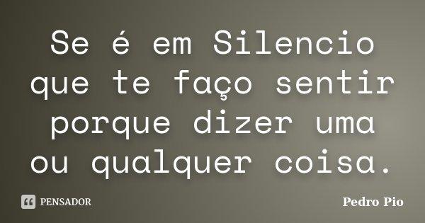 Se é em Silencio que te faço sentir porque dizer uma ou qualquer coisa.... Frase de Pedro Pio.