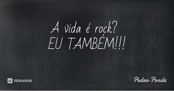 A vida é rock? EU TAMBÉM!!!... Frase de Pedro Pondé.