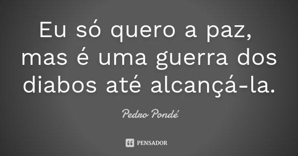 Eu só quero a paz, mas é uma guerra dos diabos até alcançá-la.... Frase de Pedro Pondé.