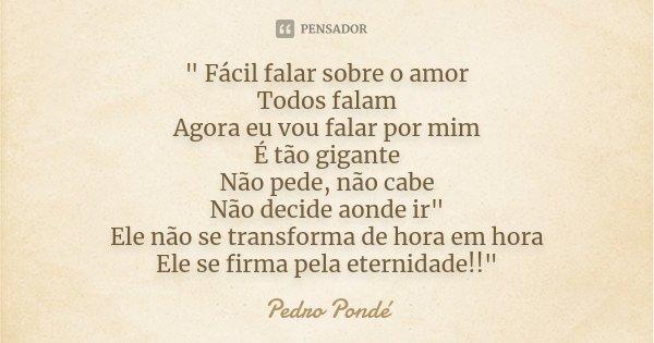 """"""" Fácil falar sobre o amor Todos falam Agora eu vou falar por mim É tão gigante Não pede, não cabe Não decide aonde ir"""" Ele não se transforma de hora ... Frase de Pedro Pondé."""
