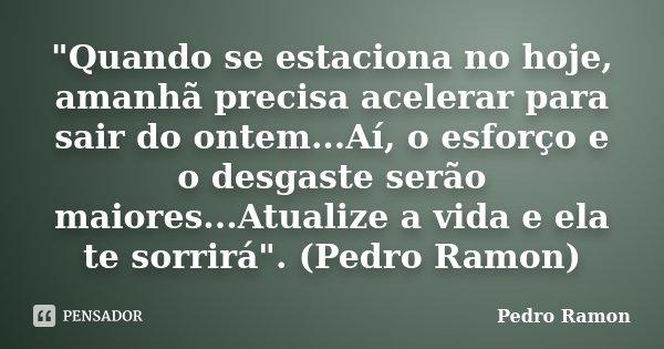 """""""Quando se estaciona no hoje, amanhã precisa acelerar para sair do ontem...Aí, o esforço e o desgaste serão maiores...Atualize a vida e ela te sorrirá""""... Frase de Pedro Ramon."""