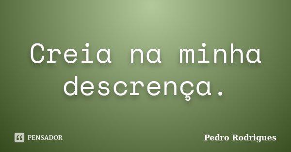 Creia na minha descrença.... Frase de Pedro Rodrigues.