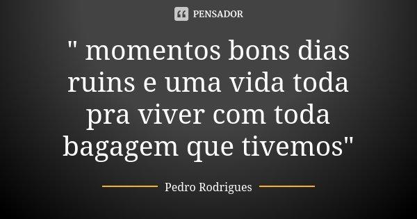 """"""" momentos bons dias ruins e uma vida toda pra viver com toda bagagem que tivemos""""... Frase de Pedro Rodrigues."""