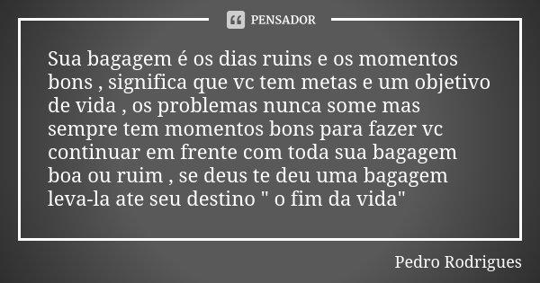 Sua bagagem é os dias ruins e os momentos bons , significa que vc tem metas e um objetivo de vida , os problemas nunca some mas sempre tem momentos bons para fa... Frase de Pedro Rodrigues.
