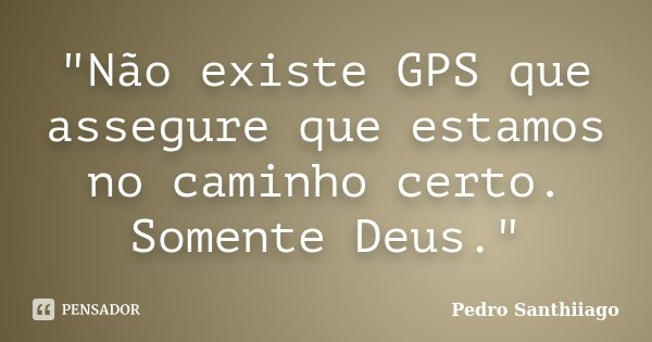 """""""Não existe GPS que assegure que estamos no caminho certo. Somente Deus.""""... Frase de Pedro Santhiiago."""