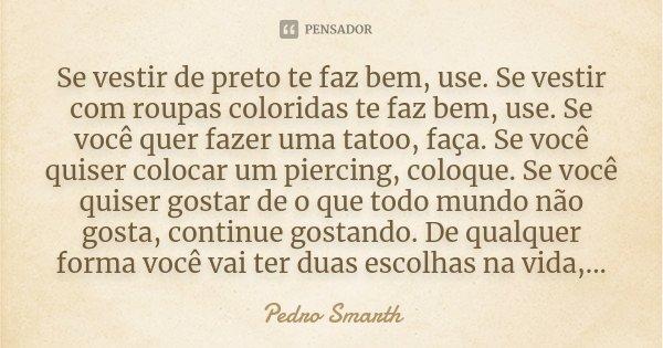 Não Importa O Que Os Outros Veem Ou Falam Se Você: Se Vestir De Preto Te Faz Bem, Use. Se... Pedro Smarth