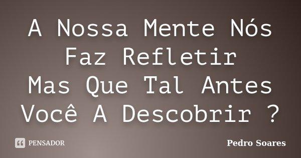 A Nossa Mente Nós Faz Refletir Mas Que Tal Antes Você A Descobrir ?... Frase de Pedro Soares.