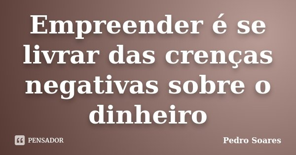 Empreender é se livrar das crenças negativas sobre o dinheiro... Frase de Pedro Soares.