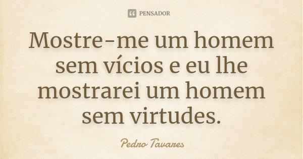 Mostre-me um homem sem vícios e eu lhe mostrarei um homem sem virtudes.... Frase de Pedro Tavares.