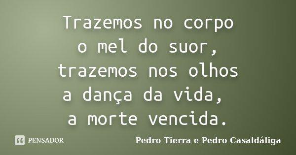 Trazemos no corpo o mel do suor, trazemos nos olhos a dança da vida, a morte vencida.... Frase de Pedro Tierra e Pedro Casaldáliga.