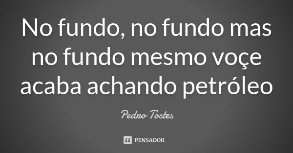No fundo, no fundo mas no fundo mesmo voçe acaba achando petróleo... Frase de Pedro Tostes.