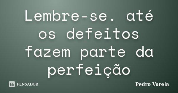 Lembre-se. até os defeitos fazem parte da perfeição... Frase de Pedro Varela.