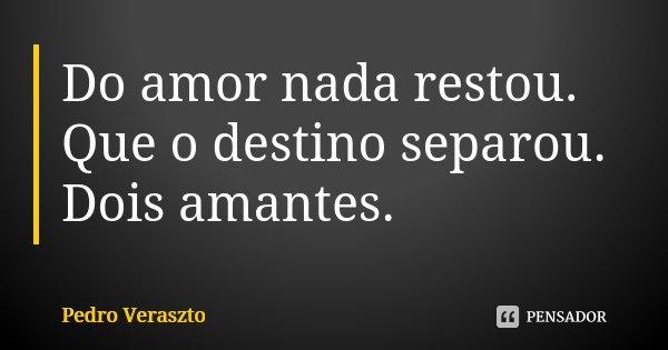 Do amor nada restou. Que o destino separou. Dois amantes.... Frase de Pedro Veraszto.