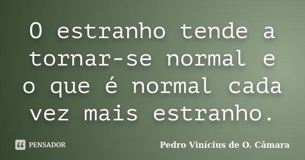O estranho tende a tornar-se normal e o que é normal cada vez mais estranho.... Frase de Pedro Vinícius de O. Câmara.