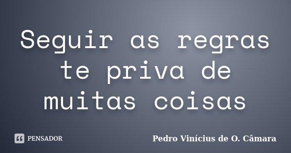 Seguir as regras te priva de muitas coisas... Frase de Pedro Vinícius de O. Câmara.