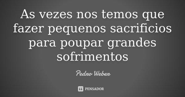 As vezes nos temos que fazer pequenos sacrificios para poupar grandes sofrimentos... Frase de Pedro Weber.