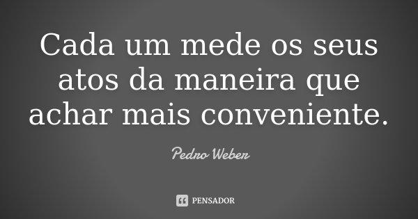 Cada um mede os seus atos da maneira que achar mais conveniente.... Frase de Pedro Weber..
