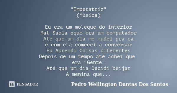 """""""Imperatriz"""" (Música) Eu era um moleque do interior Mal Sabia oque era um computador Até que um dia me mudei pra cá e com ela comecei a conversar Eu A... Frase de Pedro Wellington Dantas Dos santos."""