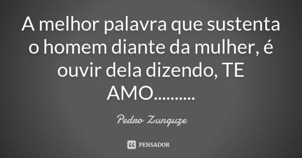 A melhor palavra que sustenta o homem diante da mulher, é ouvir dela dizendo, TE AMO............. Frase de Pedro Zunguze.