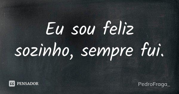 Eu sou feliz sozinho, sempre fui.... Frase de PedroFraga_.