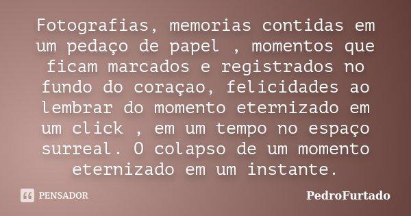 Fotografias, memorias contidas em um pedaço de papel , momentos que ficam marcados e registrados no fundo do coraçao, felicidades ao lembrar do momento eterniza... Frase de PedroFurtado.