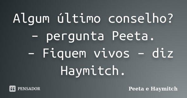 Algum último conselho? – pergunta Peeta.   – Fiquem vivos – diz Haymitch.... Frase de Peeta e Haymitch.