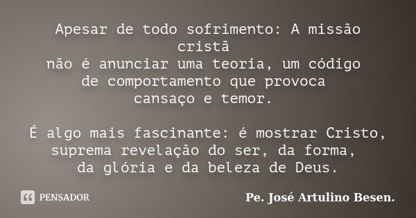 Apesar de todo sofrimento: A missão cristã não é anunciar uma teoria, um código de comportamento que provoca cansaço e temor. É algo mais fascinante: é mostrar ... Frase de Pe. José Artulino Besen..