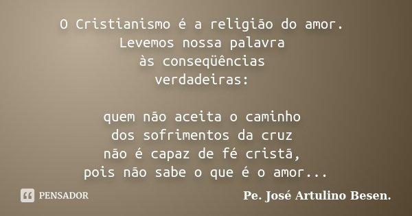 O Cristianismo é a religião do amor. Levemos nossa palavra às conseqüências verdadeiras: quem não aceita o caminho dos sofrimentos da cruz não é capaz de fé cri... Frase de Pe. José Artulino Besen..