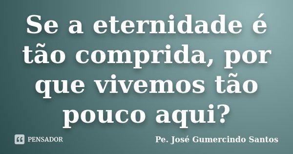 Se a eternidade é tão comprida, por que vivemos tão pouco aqui?... Frase de Pe. José Gumercindo Santos.